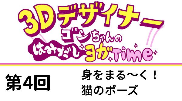 【3Dデザイナー】ゴンちゃんのはみだしヨガTime 第4回 身をまる~く猫のポーズ OKAME 修正の先に完成品と実力が手に入りますよ!きっと…!