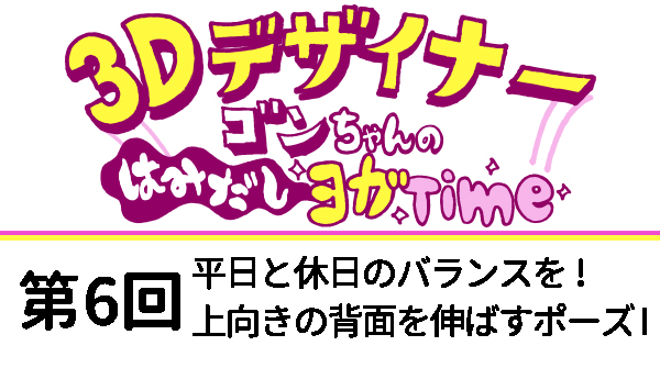 【3Dデザイナー】ゴンちゃんのはみだしヨガTime 第6回