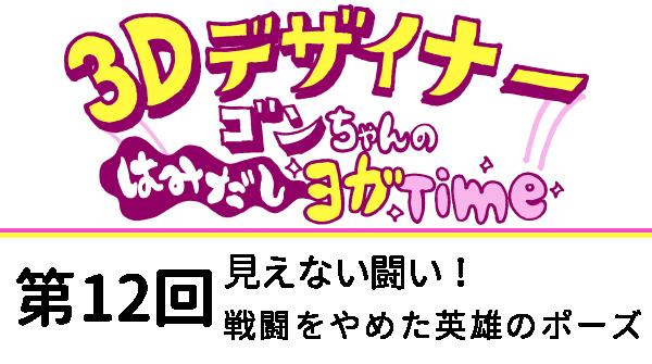【3D デザイナー】ゴンちゃんのはみだしヨガ Time OKAME 第 12回 見えない闘い!戦闘をやめた英雄のポーズ