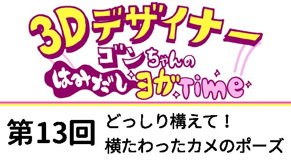 【3D デザイナー】ゴンちゃんのはみだしヨガ Time OKAME 第 13回 どっしり構えて! 横たわったカメのポーズ