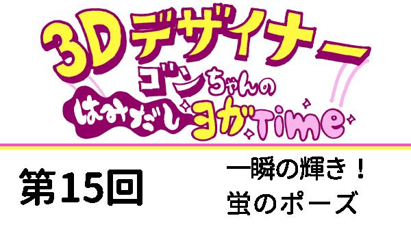 【3D デザイナー】ゴンちゃんのはみだしヨガ Time OKAME 第 15回 一瞬の輝き!蛍のポーズ