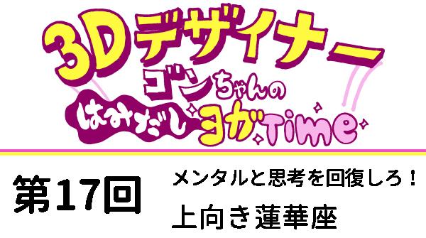 【3D デザイナー】ゴンちゃんのはみだしヨガ Time OKAME 第 17回 最終形態! サソリのポーズ