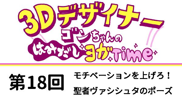 【3D デザイナー】ゴンちゃんのはみだしヨガ Time OKAME 第 18回 モチベーションを上げろ!聖者ヴァシシュタのポーズ