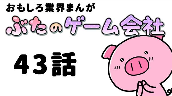 ぶたのゲーム会社「第43話」 ネーム/ナギィジャ 作画/南れー