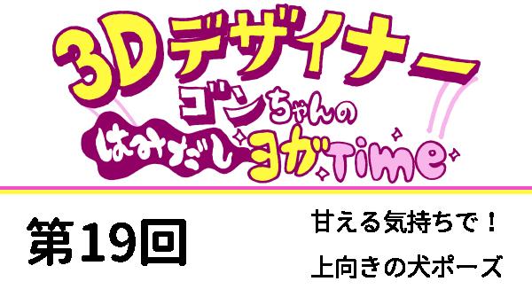 【3D デザイナー】ゴンちゃんのはみだしヨガ Time OKAME 第 19回 甘える気持ちで! 上向き犬のポーズ