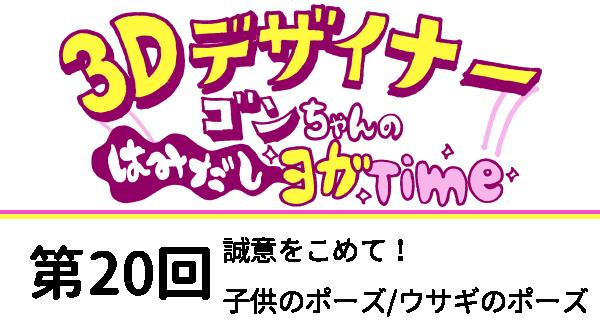 【3D デザイナー】ゴンちゃんのはみだしヨガ Time OKAME 第 20回 誠意をこめて! 子供のポーズ/ウサギのポーズ
