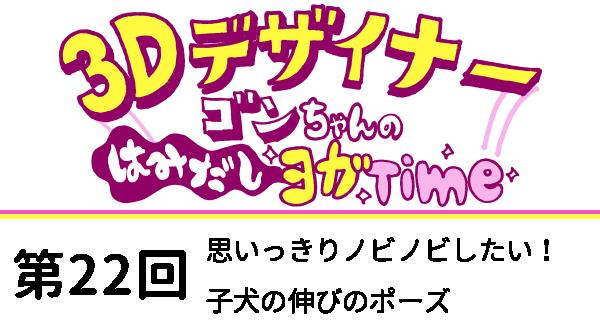 【3D デザイナー】ゴンちゃんのはみだしヨガ Time OKAME 第22回 思いっきりノビノビしたい! 子犬の伸びのポーズ