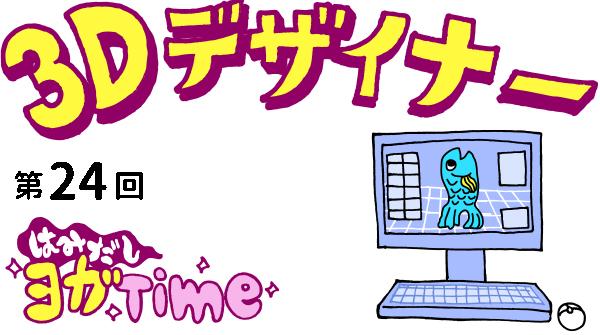 【3D デザイナー】ゴンちゃんのはみだしヨガ Time OKAME 第 24回 新しい視点を!三点倒立