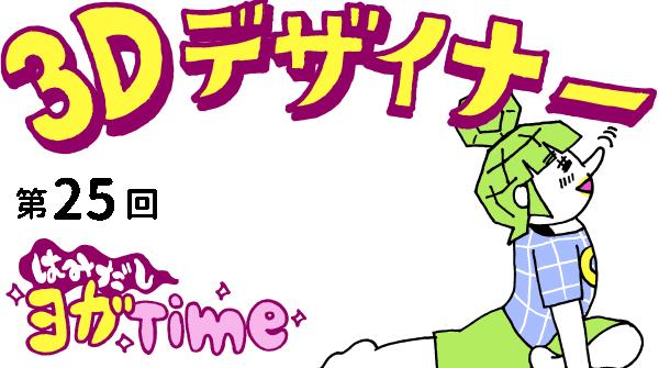 【3D デザイナー】ゴンちゃんのはみだしヨガ Time OKAME 第 25回 胸を張って!ハトのポーズ