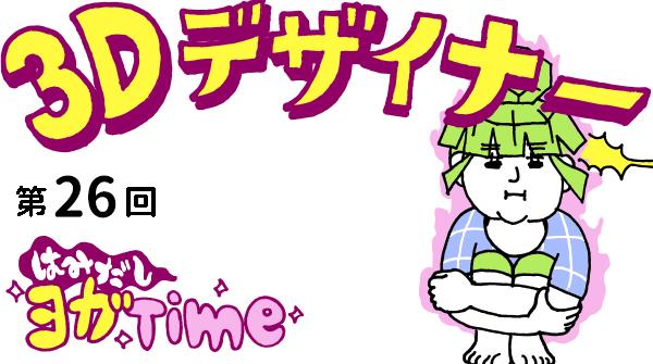 【3D デザイナー】ゴンちゃんのはみだしヨガ Time OKAME 第 26回 コンパクトで小回りよく! 花輪のポーズ